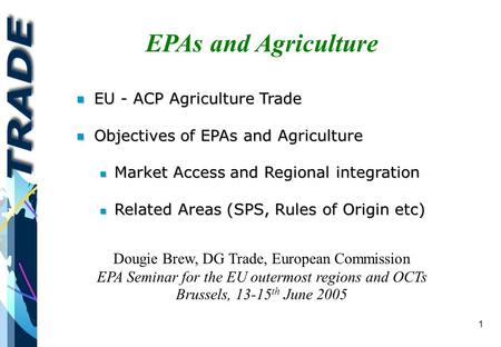 1 EPAs and Agriculture Dougie Brew, DG Trade, European Commission EPA Seminar for the EU outermost regions and OCTs Brussels, 13-15 th June 2005 n EU -