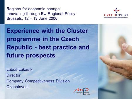 Regions for economic change Innovating through EU Regional Policy Brussels, 12 – 13 June 2006 Experience with the Cluster programme in the Czech Republic.