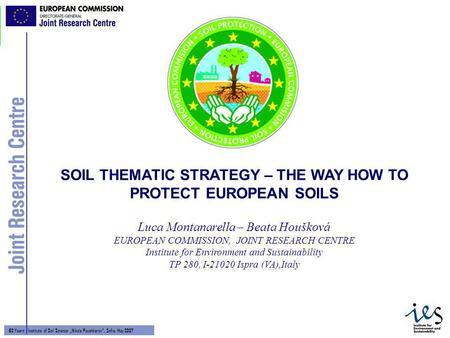 1 60 Years - Institute of Soil Science Nikola Poushkarov, Sofia, May 2007 Luca Montanarella – Beata Houšková EUROPEAN COMMISSION, JOINT RESEARCH CENTRE.