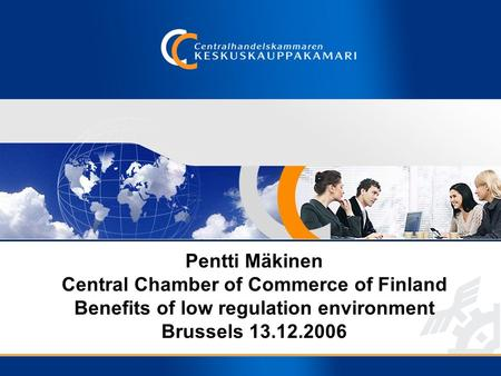 Pentti Mäkinen Central Chamber of Commerce of Finland Benefits of low regulation environment Brussels 13.12.2006.