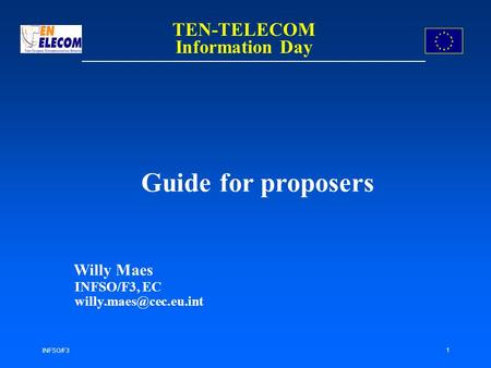 INFSO/F3 1 Guide for proposers Willy Maes INFSO/F3, EC TEN-TELECOM Information Day.