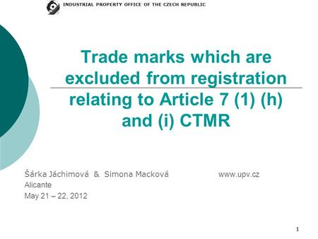 11 Trade marks which are excluded from registration relating to Article 7 (1) (h) and (i) CTMR Šárka Jáchimová & Simona Macková www.upv.cz Alicante May.