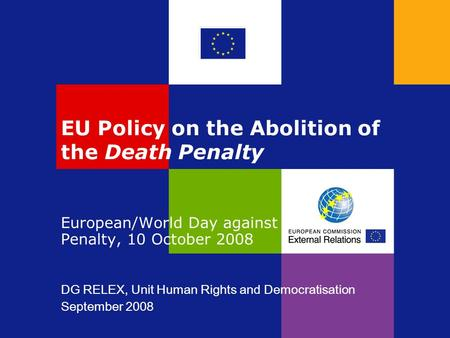 EU Policy on the Abolition of the Death Penalty European/World Day against the Death Penalty, 10 October 2008 DG RELEX, Unit Human Rights and Democratisation.