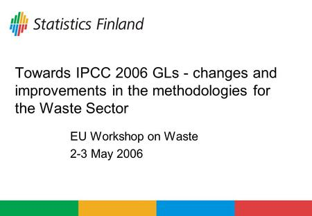 Towards IPCC 2006 GLs - changes and improvements in the methodologies for the Waste Sector EU Workshop on Waste 2-3 May 2006.