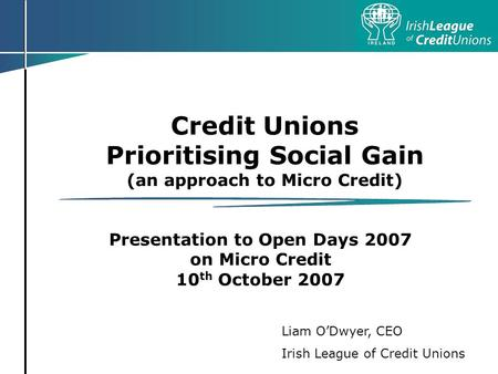 Credit Unions Prioritising Social Gain (an approach to Micro Credit) Presentation to Open Days 2007 on Micro Credit 10 th October 2007 Liam ODwyer, CEO.