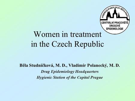 Women in treatment in the Czech Republic Běla Studničková, M. D., Vladimír Polanecký, M. D. Drug Epidemiology Headquarters Hygienic Station of the Capital.