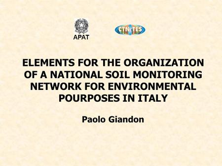 ELEMENTS FOR THE ORGANIZATION OF A NATIONAL SOIL MONITORING NETWORK FOR ENVIRONMENTAL POURPOSES IN ITALY Paolo Giandon APAT.