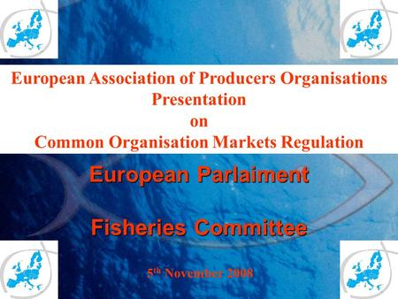 European Parlaiment Fisheries Committee 5 th November 2008 European Association of Producers Organisations Presentation on Common Organisation Markets.
