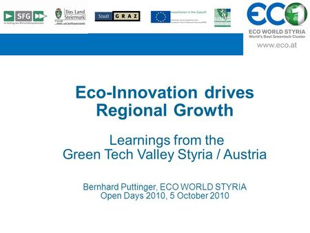 T Eco-Innovation drives Regional Growth Learnings from the Green Tech Valley Styria / Austria Bernhard Puttinger, ECO WORLD STYRIA Open Days 2010, 5 October.