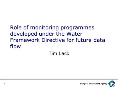 1 Role of monitoring programmes developed under the Water Framework Directive for future data flow Tim Lack.