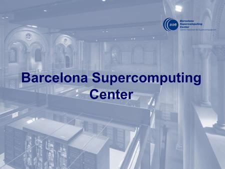 Barcelona Supercomputing Center. The BSC-CNS objectives: R&D in Computer Sciences, Life Sciences and Earth Sciences. Supercomputing support to external.