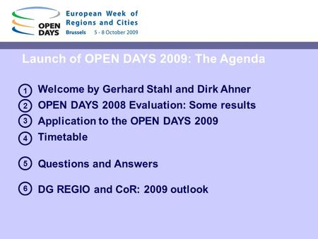Launch of OPEN DAYS 2009: The Agenda Welcome by Gerhard Stahl and Dirk Ahner OPEN DAYS 2008 Evaluation: Some results Application to the OPEN DAYS 2009.