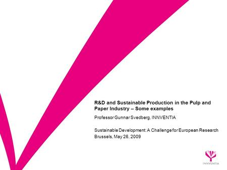 R&D and Sustainable Production in the Pulp and Paper Industry – Some examples Professor Gunnar Svedberg, INNVENTIA Sustainable Development: A Challenge.