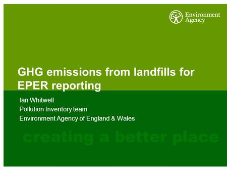 GHG emissions from landfills for EPER reporting Ian Whitwell Pollution Inventory team Environment Agency of England & Wales.
