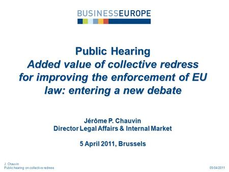 05/04/2011 Public Hearing Added value of collective redress for improving the enforcement of EU law: entering a new debate Jérôme P. Chauvin Director Legal.