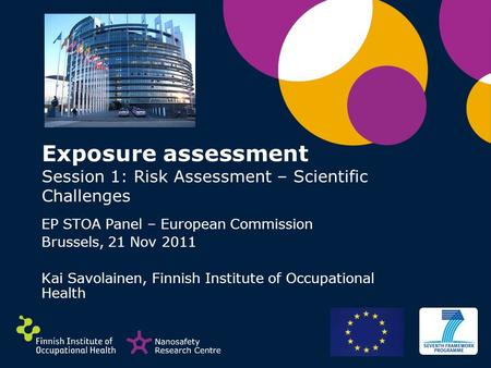 Exposure assessment Session 1: Risk Assessment – Scientific Challenges EP STOA Panel – European Commission Brussels, 21 Nov 2011 Kai Savolainen, Finnish.