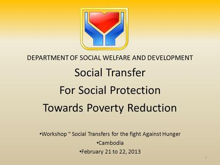 DEPARTMENT OF SOCIAL WELFARE AND DEVELOPMENT Social Transfer For Social Protection Towards Poverty Reduction Workshop Social Transfers for the fight Against.