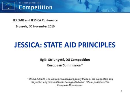 1 JESSICA: STATE AID PRINCIPLES Eglé Striungyté, DG Competition European Commission* JEREMIE and JESSICA Conference Brussels, 30 November 2010 * DISCLAIMER: