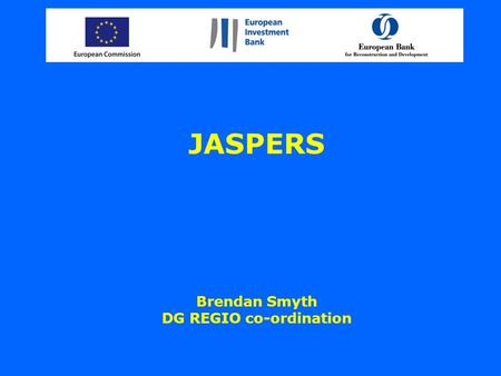 JASPERS Brendan Smyth DG REGIO co-ordination. A new context after 2006 –EU Enlargement has greatly added to the requirement to prepare projects for EU.