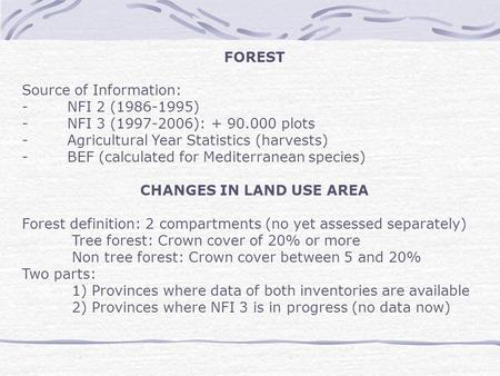 FOREST Source of Information: - NFI 2 (1986-1995) - NFI 3 (1997-2006): + 90.000 plots - Agricultural Year Statistics (harvests) - BEF (calculated for Mediterranean.