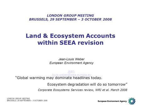 LONDON GROUP MEETING BRUSSELS, 29 SEPTEMBER – 3 OCTOBER 2008 Land & Ecosystem Accounts within SEEA revision LONDON GROUP MEETING BRUSSELS, 29 SEPTEMBER.