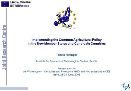 1 Implementing the Common Agricultural Policy in the New Member States and Candidate Countries Tomas Ratinger Institute for Prospective Technological Studies,