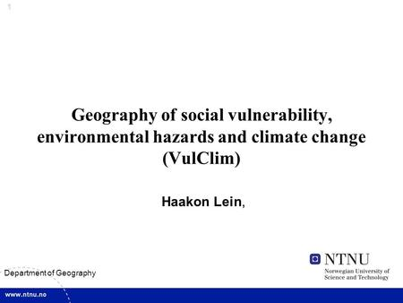 1 Department of Geography Geography of social vulnerability, environmental hazards and climate change (VulClim) Haakon Lein,