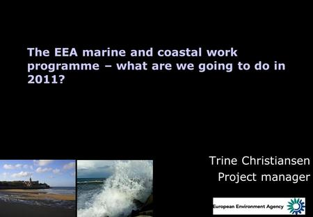 The EEA marine and coastal work programme – what are we going to do in 2011? Trine Christiansen Project manager.
