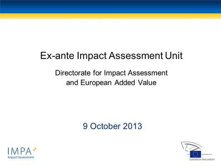 Ex-ante Impact Assessment Unit Directorate for Impact Assessment and European Added Value 9 October 2013.