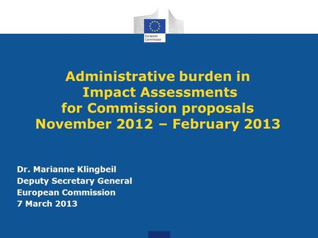 Administrative burden in Impact Assessments for Commission proposals November 2012 – February 2013 Dr. Marianne Klingbeil Deputy Secretary General European.