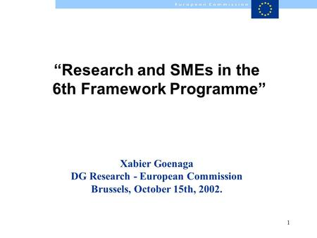 1 Research and SMEs in the 6th Framework Programme Xabier Goenaga DG Research - European Commission Brussels, October 15th, 2002.