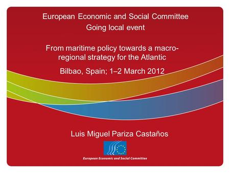 European Economic and Social Committee Going local event From maritime policy towards a macro- regional strategy for the Atlantic Bilbao, Spain; 1–2 March.