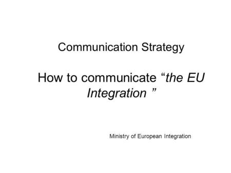 Communication Strategy How to communicate the EU Integration Ministry of European Integration.