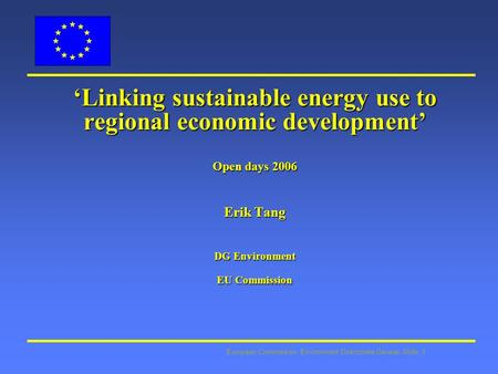European Commission: Environment Directorate General Slide: 1 Linking sustainable energy use to regional economic development Open days 2006 Erik Tang.