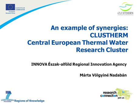 1 An example of synergies: CLUSTHERM Central European Thermal Water Research Cluster INNOVA Észak-alföld Regional Innovation Agency Márta Völgyiné Nadabán.