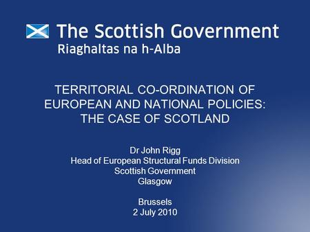 TERRITORIAL CO-ORDINATION OF EUROPEAN AND NATIONAL POLICIES: THE CASE OF SCOTLAND Dr John Rigg Head of European Structural Funds Division Scottish Government.