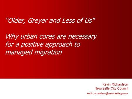 Older, Greyer and Less of Us Why urban cores are necessary for a positive approach to managed migration Kevin Richardson Newcastle City Council