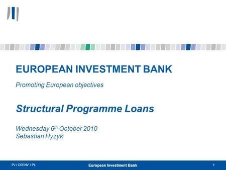 PJ / COENV / PL1 European Investment Bank EUROPEAN INVESTMENT BANK Promoting European objectives Structural Programme Loans Wednesday 6 th October 2010.