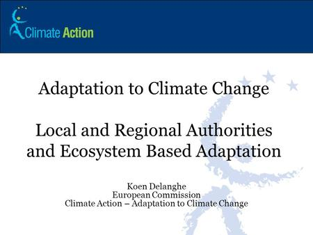 Adaptation to Climate Change Local and Regional Authorities and Ecosystem Based Adaptation Koen Delanghe European Commission Climate Action – Adaptation.