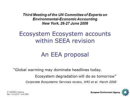 3 rd UNCEEA Meeting New York 26-27 June 2008 Ecosystem Ecosystem accounts within SEEA revision An EEA proposal Third Meeting of the UN Committee of Experts.