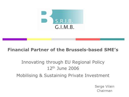 Financial Partner of the Brussels-based SMEs Innovating through EU Regional Policy 12 th June 2006 Mobilising & Sustaining Private Investment Serge Vilain.
