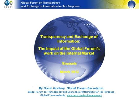By Dónal Godfrey, Global Forum Secretariat Global Forum on Transparency and Exchange of Information for Tax Purposes Global Forum web site: www.oecd.org/tax/transparencywww.oecd.org/tax/transparency.