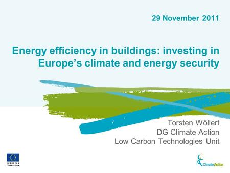 1 29 November 2011 Energy efficiency in buildings: investing in Europes climate and energy security Torsten Wöllert DG Climate Action Low Carbon Technologies.