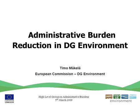 High Level Group on Administrative Burdens 5 th March 2009 Administrative Burden Reduction in DG Environment Timo Mäkelä European Commission – DG Environment.