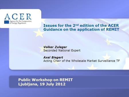 TITRE Public Workshop on REMIT Ljubljana, 19 July 2012 Issues for the 2 nd edition of the ACER Guidance on the application of REMIT Volker Zuleger Seconded.