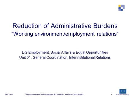 European Commission 04/03/2009Directorate-General for Employment, Social Affairs and Equal Opportunities1 Reduction of Administrative Burdens Working environment/employment.