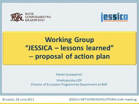 Marek Szczepański Wielkopolska UDF Director of European Programmes Department at BGK Working Group JESSICA – lessons learned – proposal of action plan.