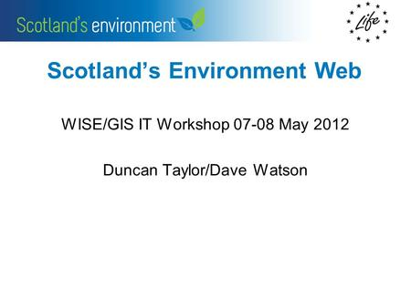 Scotlands Environment Web WISE/GIS IT Workshop 07-08 May 2012 Duncan Taylor/Dave Watson.