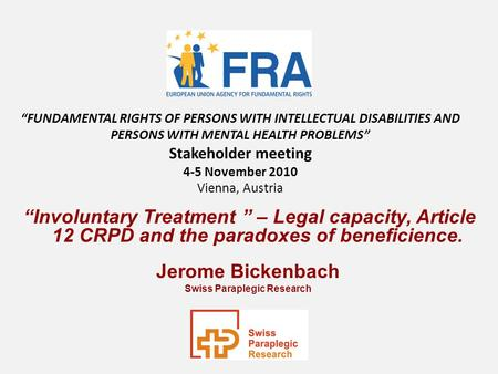 Involuntary Treatment – Legal capacity, Article 12 CRPD and the paradoxes of beneficience. Jerome Bickenbach Swiss Paraplegic Research FUNDAMENTAL RIGHTS.