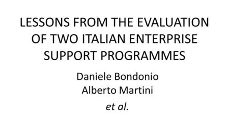 LESSONS FROM THE EVALUATION OF TWO ITALIAN ENTERPRISE SUPPORT PROGRAMMES Daniele Bondonio Alberto Martini et al.